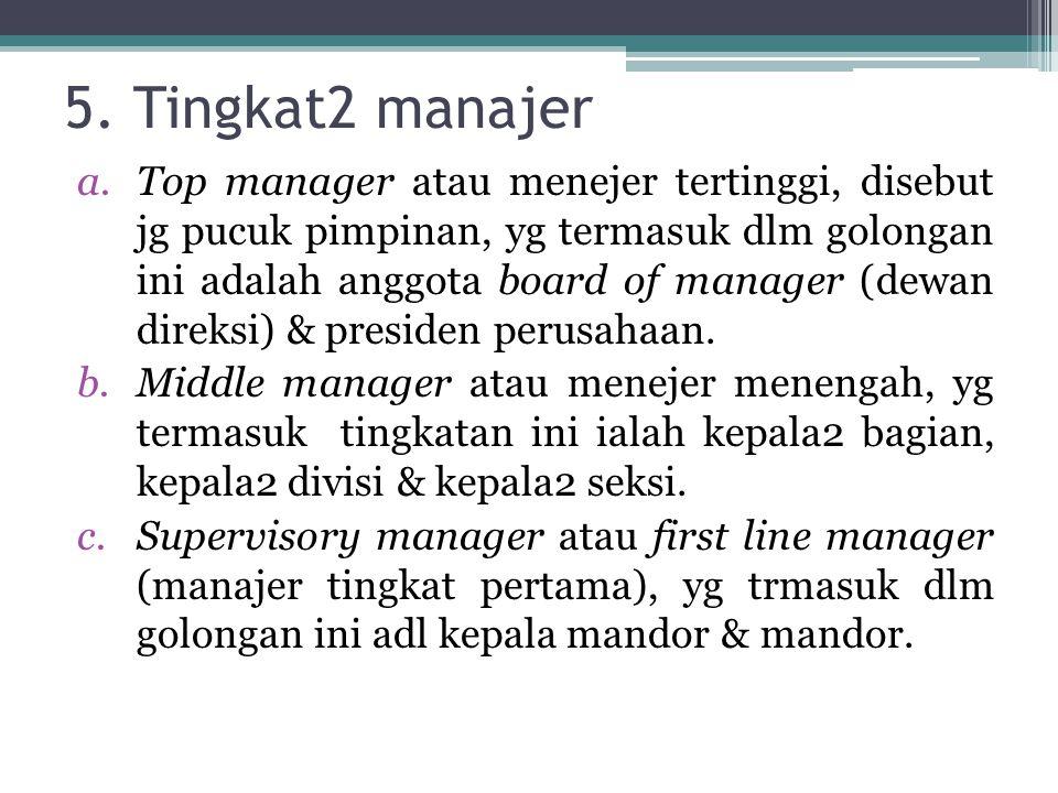 5. Tingkat2 manajer a.Top manager atau menejer tertinggi, disebut jg pucuk pimpinan, yg termasuk dlm golongan ini adalah anggota board of manager (dew