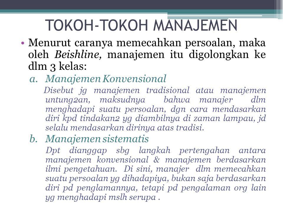 TOKOH-TOKOH MANAJEMEN •Menurut caranya memecahkan persoalan, maka oleh Beishline, manajemen itu digolongkan ke dlm 3 kelas: a.Manajemen Konvensional D