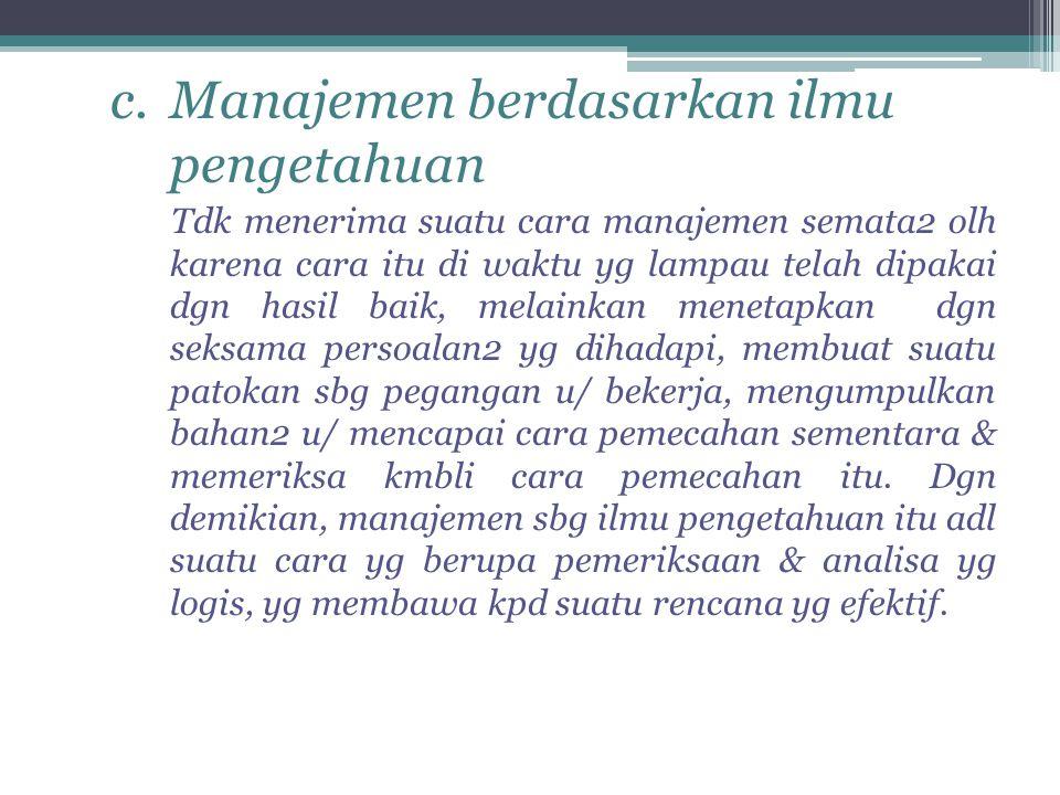 c.Manajemen berdasarkan ilmu pengetahuan Tdk menerima suatu cara manajemen semata2 olh karena cara itu di waktu yg lampau telah dipakai dgn hasil baik