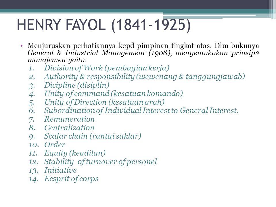 HENRY FAYOL (1841-1925) •Menjuruskan perhatiannya kepd pimpinan tingkat atas. Dlm bukunya General & Industrial Management (1908), mengemukakan prinsip