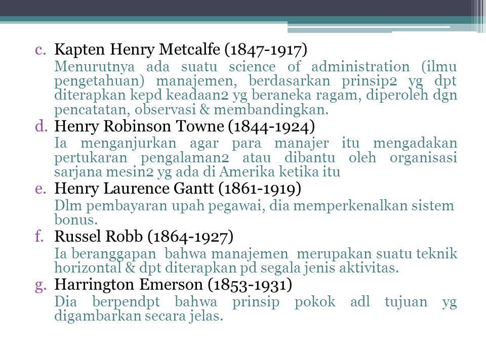 c.Kapten Henry Metcalfe (1847-1917) Menurutnya ada suatu science of administration (ilmu pengetahuan) manajemen, berdasarkan prinsip2 yg dpt diterapkan kepd keadaan2 yg beraneka ragam, diperoleh dgn pencatatan, observasi & membandingkan.