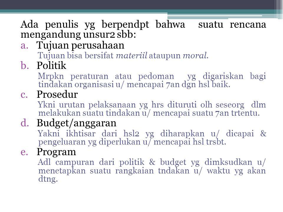 Ada penulis yg berpendpt bahwa suatu rencana mengandung unsur2 sbb: a.Tujuan perusahaan Tujuan bisa bersifat materiil ataupun moral. b.Politik Mrpkn p