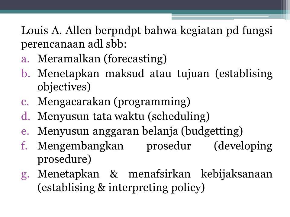 Louis A. Allen berpndpt bahwa kegiatan pd fungsi perencanaan adl sbb: a.Meramalkan (forecasting) b.Menetapkan maksud atau tujuan (establising objectiv