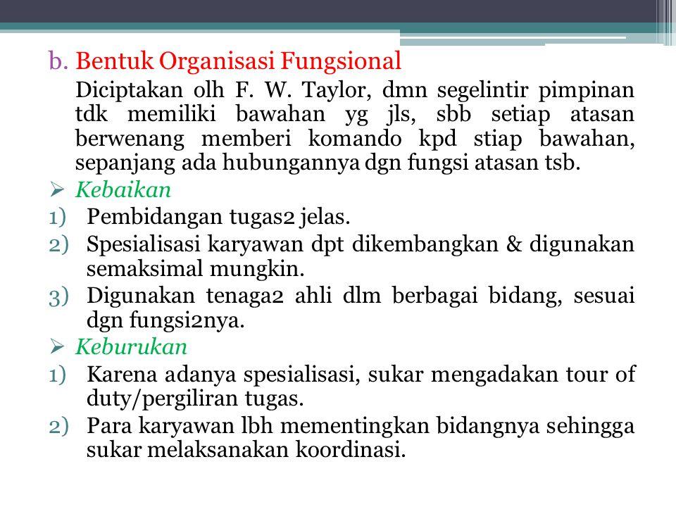 b.Bentuk Organisasi Fungsional Diciptakan olh F. W. Taylor, dmn segelintir pimpinan tdk memiliki bawahan yg jls, sbb setiap atasan berwenang memberi k