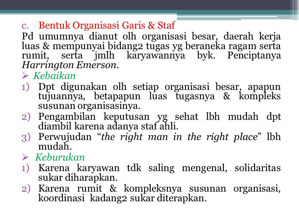 c.Bentuk Organisasi Garis & Staf Pd umumnya dianut olh organisasi besar, daerah kerja luas & mempunyai bidang2 tugas yg beraneka ragam serta rumit, serta jmlh karyawannya byk.