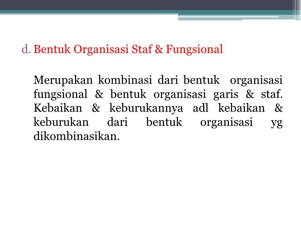 d.Bentuk Organisasi Staf & Fungsional Merupakan kombinasi dari bentuk organisasi fungsional & bentuk organisasi garis & staf. Kebaikan & keburukannya