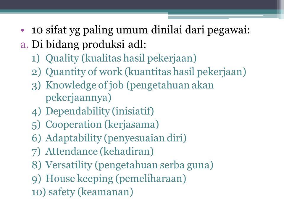 •10 sifat yg paling umum dinilai dari pegawai: a.Di bidang produksi adl: 1)Quality (kualitas hasil pekerjaan) 2)Quantity of work (kuantitas hasil pekerjaan) 3)Knowledge of job (pengetahuan akan pekerjaannya) 4)Dependability (inisiatif) 5)Cooperation (kerjasama) 6)Adaptability (penyesuaian diri) 7)Attendance (kehadiran) 8)Versatility (pengetahuan serba guna) 9)House keeping (pemeliharaan) 10) safety (keamanan)