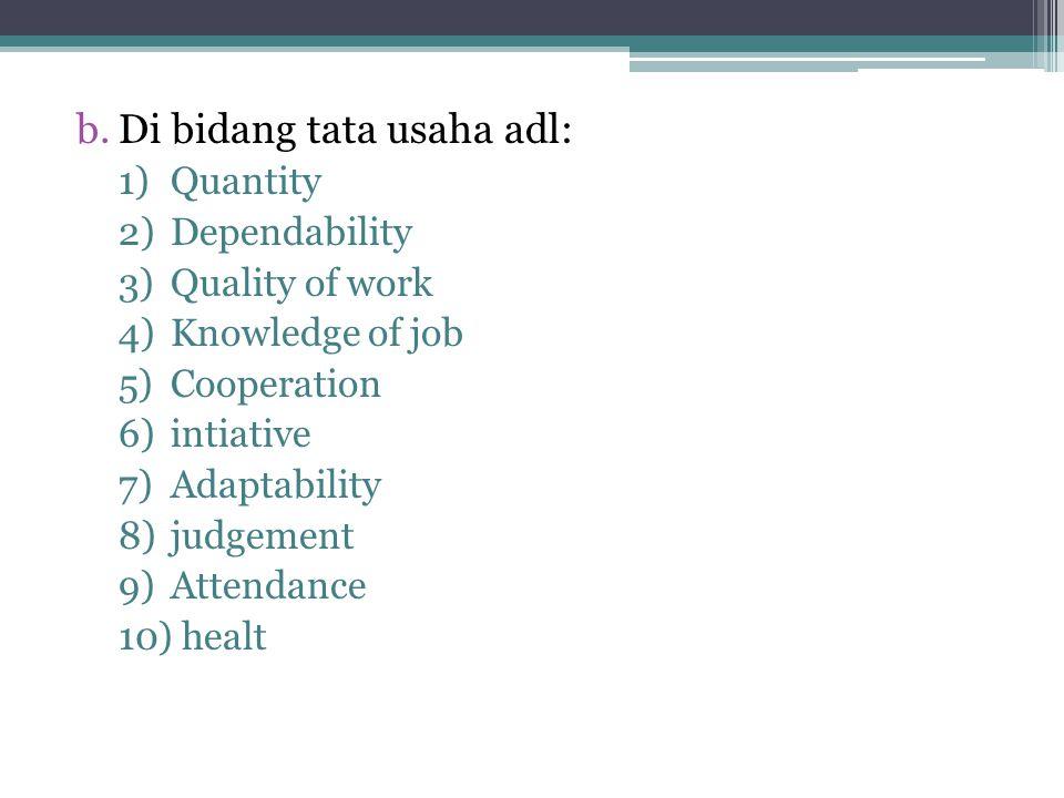 b.Di bidang tata usaha adl: 1)Quantity 2)Dependability 3)Quality of work 4)Knowledge of job 5)Cooperation 6)intiative 7)Adaptability 8)judgement 9)Attendance 10) healt