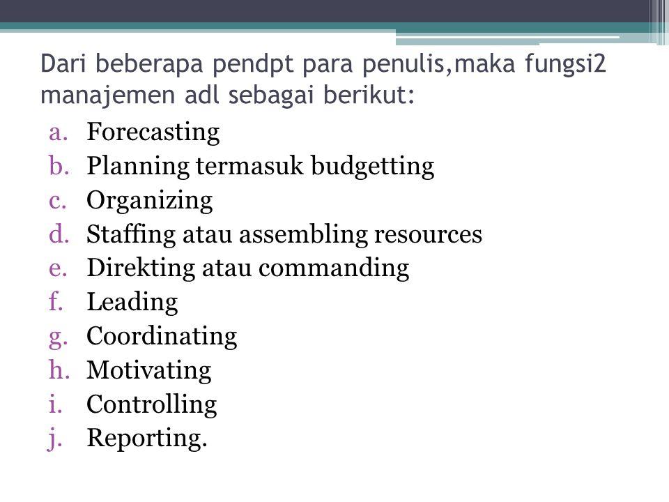 Dari beberapa pendpt para penulis,maka fungsi2 manajemen adl sebagai berikut: a.Forecasting b.Planning termasuk budgetting c.Organizing d.Staffing ata