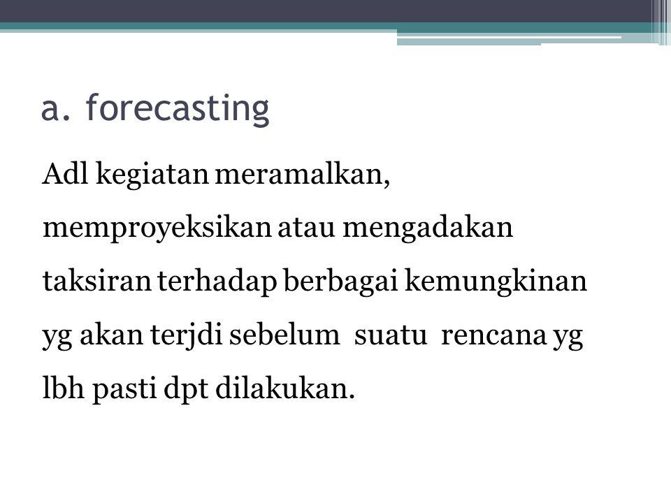 a. forecasting Adl kegiatan meramalkan, memproyeksikan atau mengadakan taksiran terhadap berbagai kemungkinan yg akan terjdi sebelum suatu rencana yg