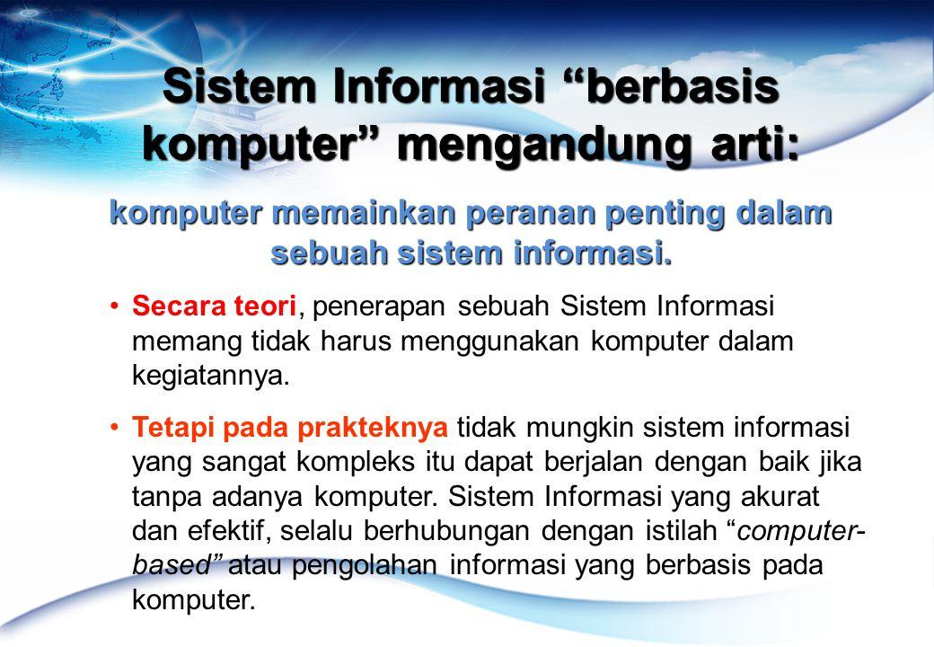 Sistem Informasi berbasis komputer mengandung arti: komputer memainkan peranan penting dalam sebuah sistem informasi.