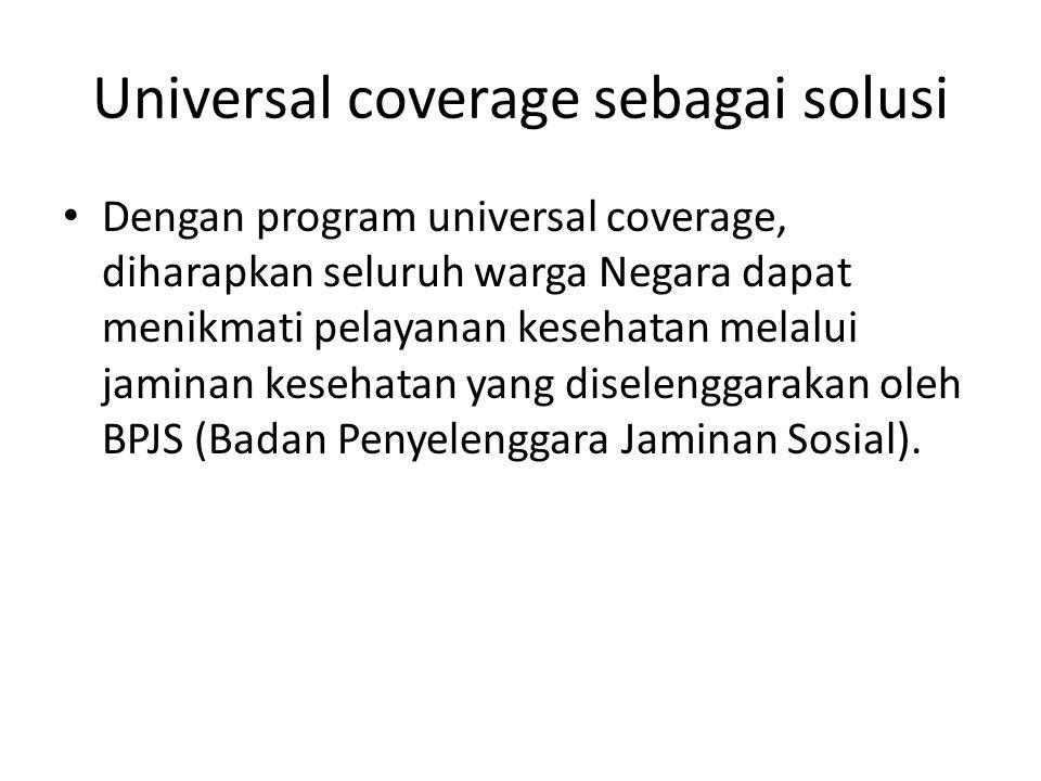 Universal coverage sebagai solusi • Dengan program universal coverage, diharapkan seluruh warga Negara dapat menikmati pelayanan kesehatan melalui jam