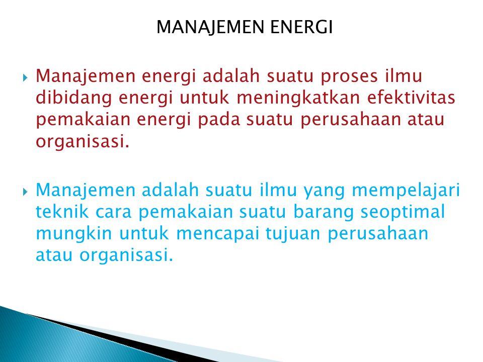 MANAJEMEN ENERGI  Manajemen energi adalah suatu proses ilmu dibidang energi untuk meningkatkan efektivitas pemakaian energi pada suatu perusahaan ata