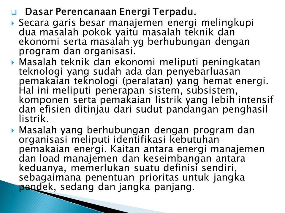  Dasar Perencanaan Energi Terpadu.  Secara garis besar manajemen energi melingkupi dua masalah pokok yaitu masalah teknik dan ekonomi serta masalah