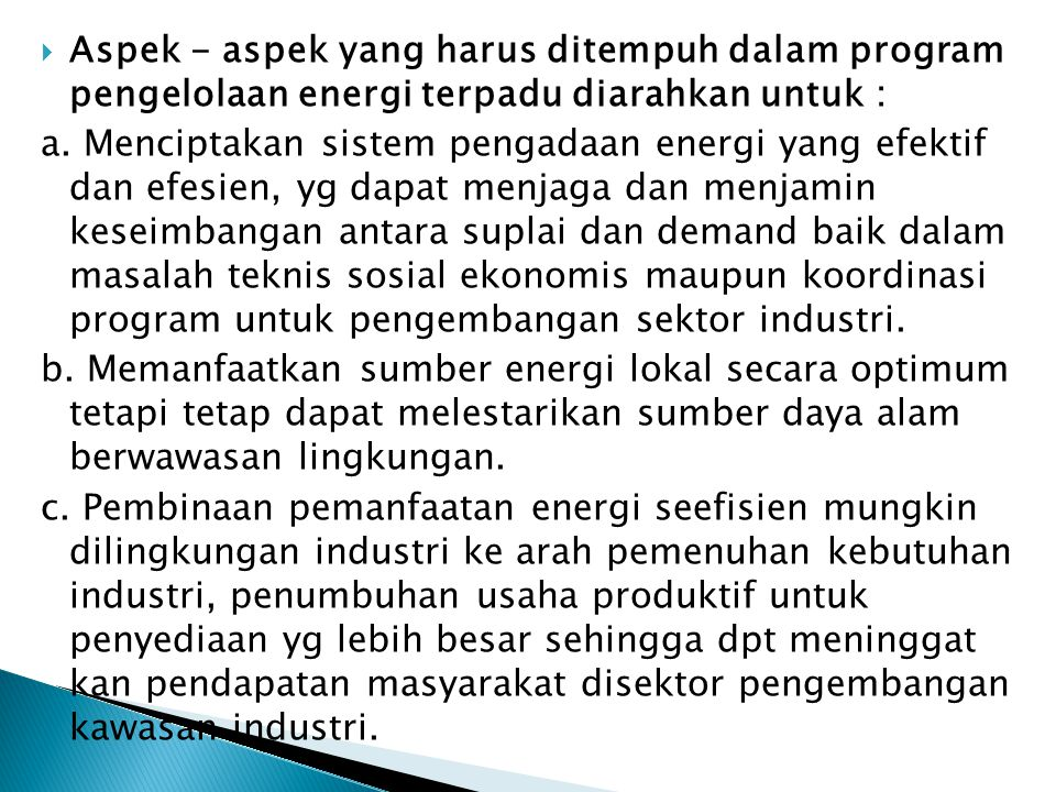  Aspek - aspek yang harus ditempuh dalam program pengelolaan energi terpadu diarahkan untuk : a. Menciptakan sistem pengadaan energi yang efektif dan