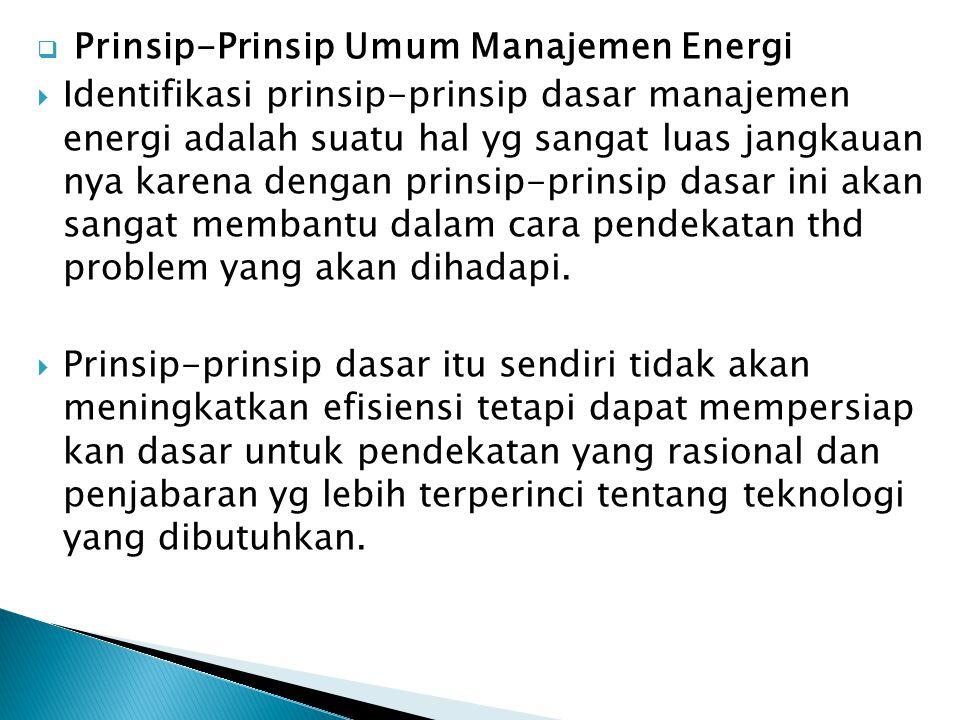  Prinsip-Prinsip Umum Manajemen Energi  Identifikasi prinsip-prinsip dasar manajemen energi adalah suatu hal yg sangat luas jangkauan nya karena den