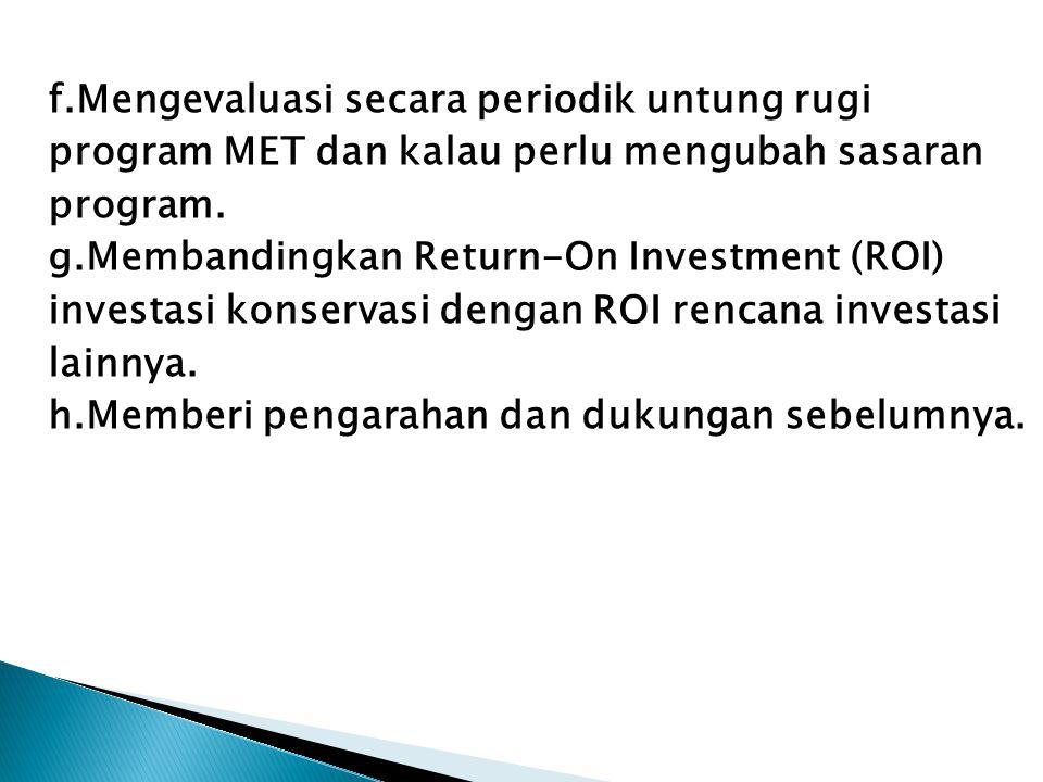 f.Mengevaluasi secara periodik untung rugi program MET dan kalau perlu mengubah sasaran program. g.Membandingkan Return-On Investment (ROI) investasi