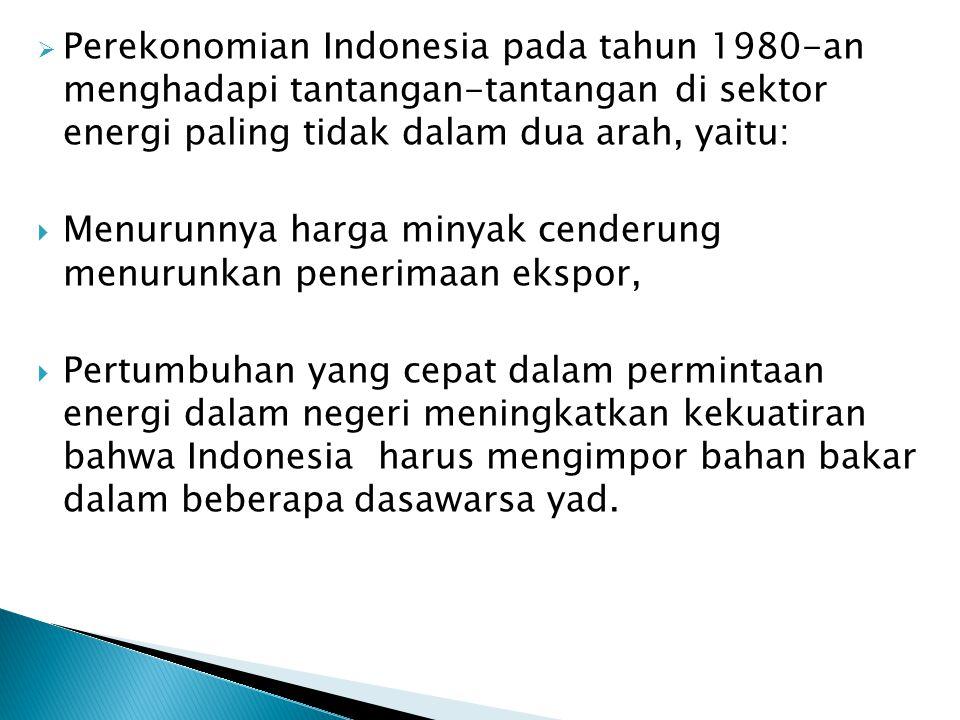  Perekonomian Indonesia pada tahun 1980-an menghadapi tantangan-tantangan di sektor energi paling tidak dalam dua arah, yaitu:  Menurunnya harga min