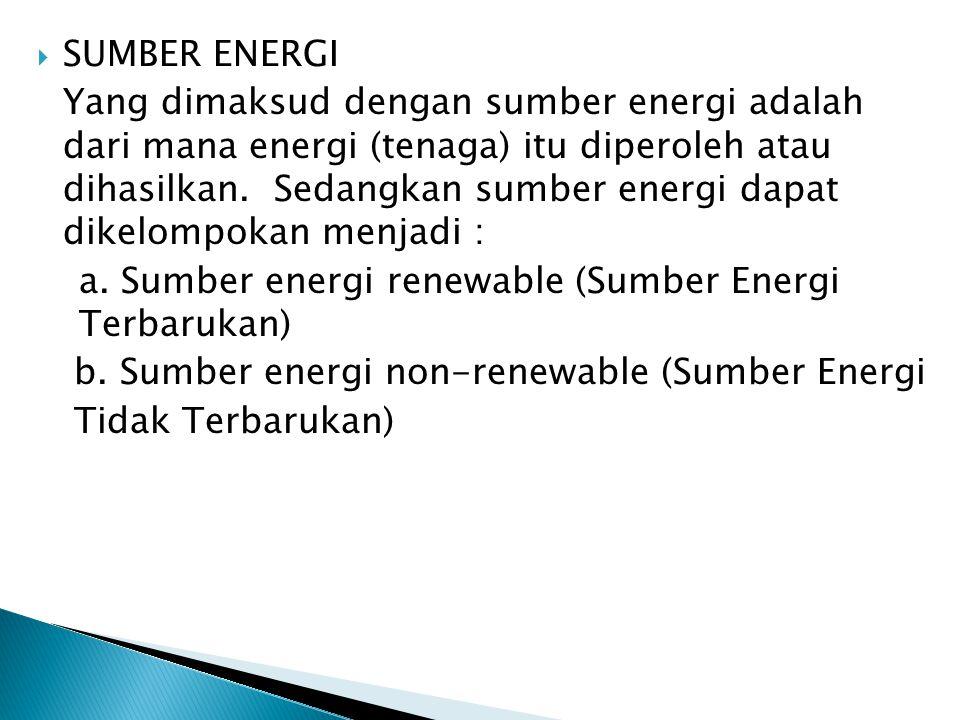  SUMBER ENERGI Yang dimaksud dengan sumber energi adalah dari mana energi (tenaga) itu diperoleh atau dihasilkan. Sedangkan sumber energi dapat dikel