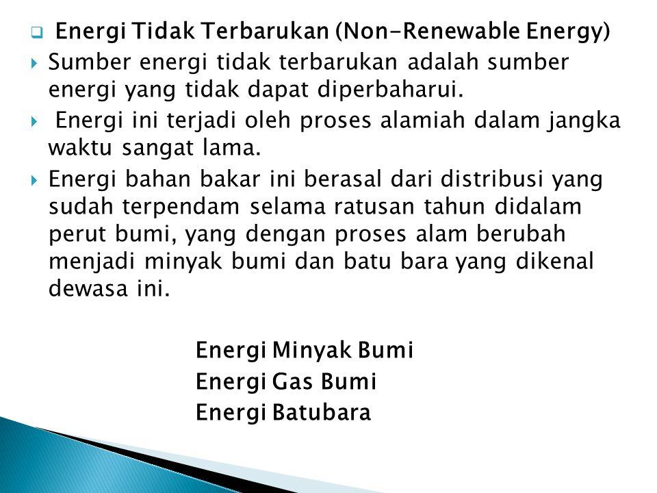  Energi Tidak Terbarukan (Non-Renewable Energy)  Sumber energi tidak terbarukan adalah sumber energi yang tidak dapat diperbaharui.  Energi ini ter