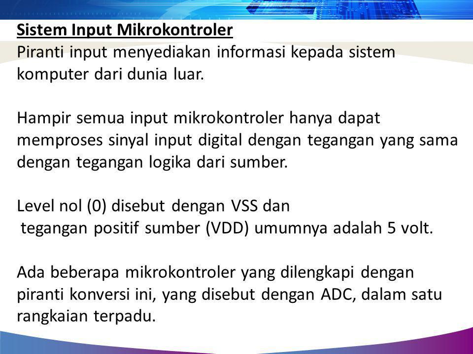 Sistem Input Mikrokontroler Piranti input menyediakan informasi kepada sistem komputer dari dunia luar. Hampir semua input mikrokontroler hanya dapat