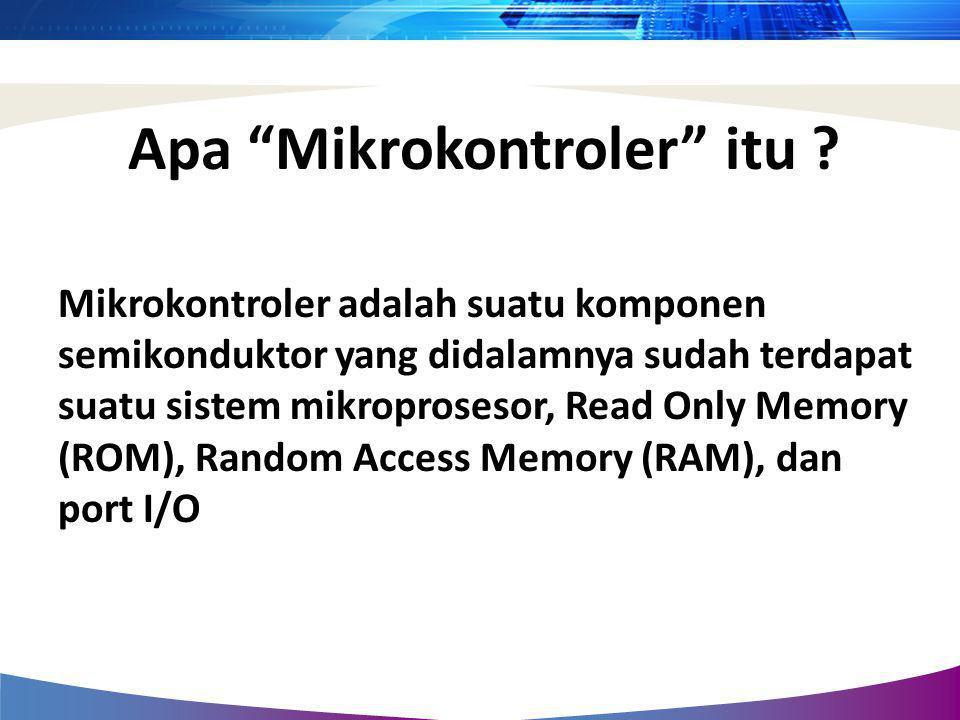 """Apa """"Mikrokontroler"""" itu ? Mikrokontroler adalah suatu komponen semikonduktor yang didalamnya sudah terdapat suatu sistem mikroprosesor, Read Only Mem"""
