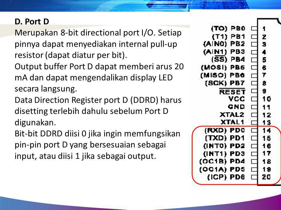 D. Port D Merupakan 8-bit directional port I/O. Setiap pinnya dapat menyediakan internal pull-up resistor (dapat diatur per bit). Output buffer Port D
