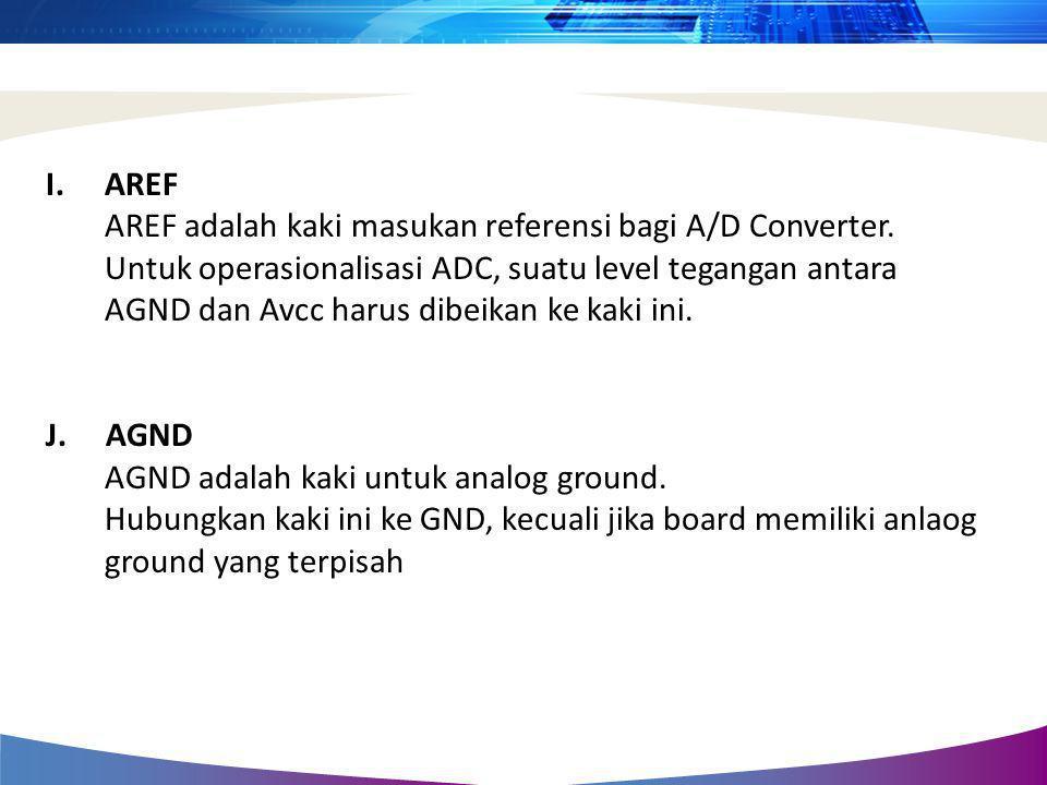 I.AREF AREF adalah kaki masukan referensi bagi A/D Converter. Untuk operasionalisasi ADC, suatu level tegangan antara AGND dan Avcc harus dibeikan ke