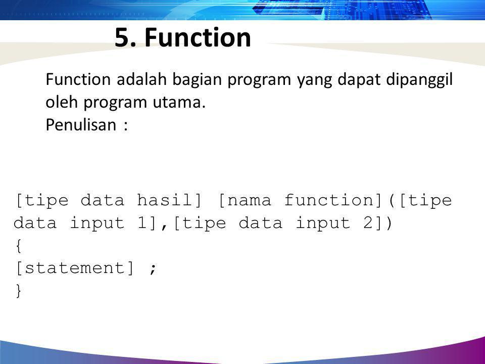 Function adalah bagian program yang dapat dipanggil oleh program utama. Penulisan : [tipe data hasil] [nama function]([tipe data input 1],[tipe data i