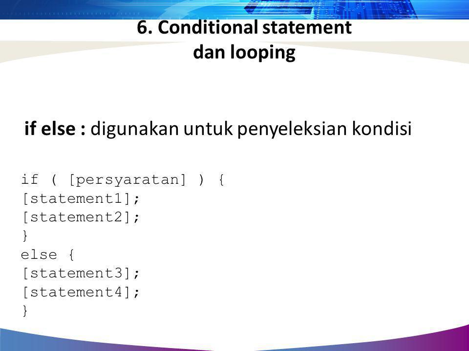 if else : digunakan untuk penyeleksian kondisi if ( [persyaratan] ) { [statement1]; [statement2]; } else { [statement3]; [statement4]; } 6. Conditiona