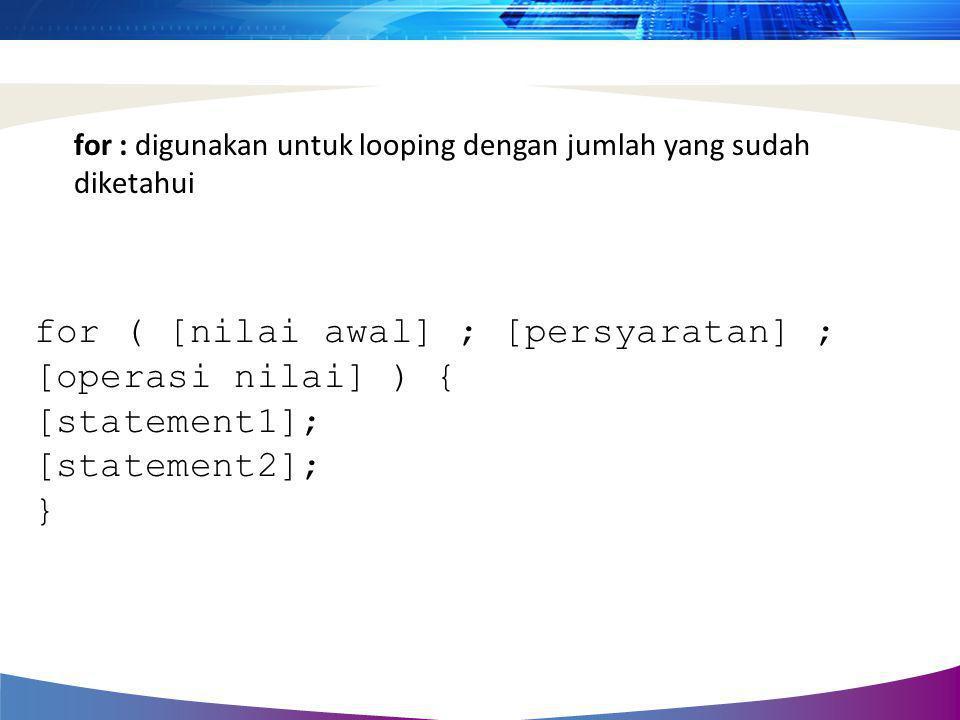 for : digunakan untuk looping dengan jumlah yang sudah diketahui for ( [nilai awal] ; [persyaratan] ; [operasi nilai] ) { [statement1]; [statement2];