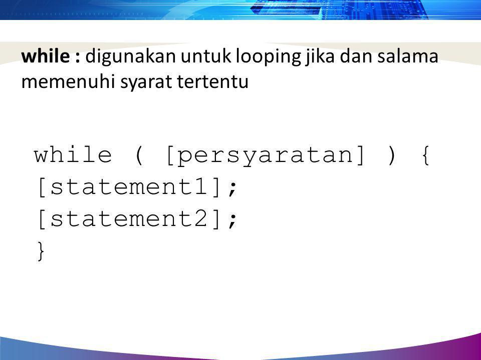while : digunakan untuk looping jika dan salama memenuhi syarat tertentu while ( [persyaratan] ) { [statement1]; [statement2]; }