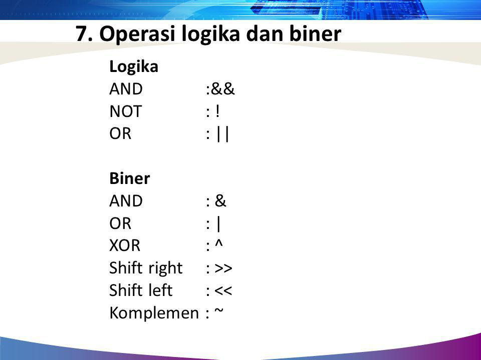 7. Operasi logika dan biner Logika AND :&& NOT : ! OR : || Biner AND : & OR: | XOR : ^ Shift right: >> Shift left : << Komplemen : ~