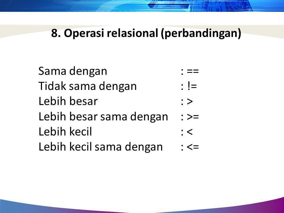 Sama dengan : == Tidak sama dengan : != Lebih besar : > Lebih besar sama dengan : >= Lebih kecil : < Lebih kecil sama dengan : <= 8. Operasi relasiona