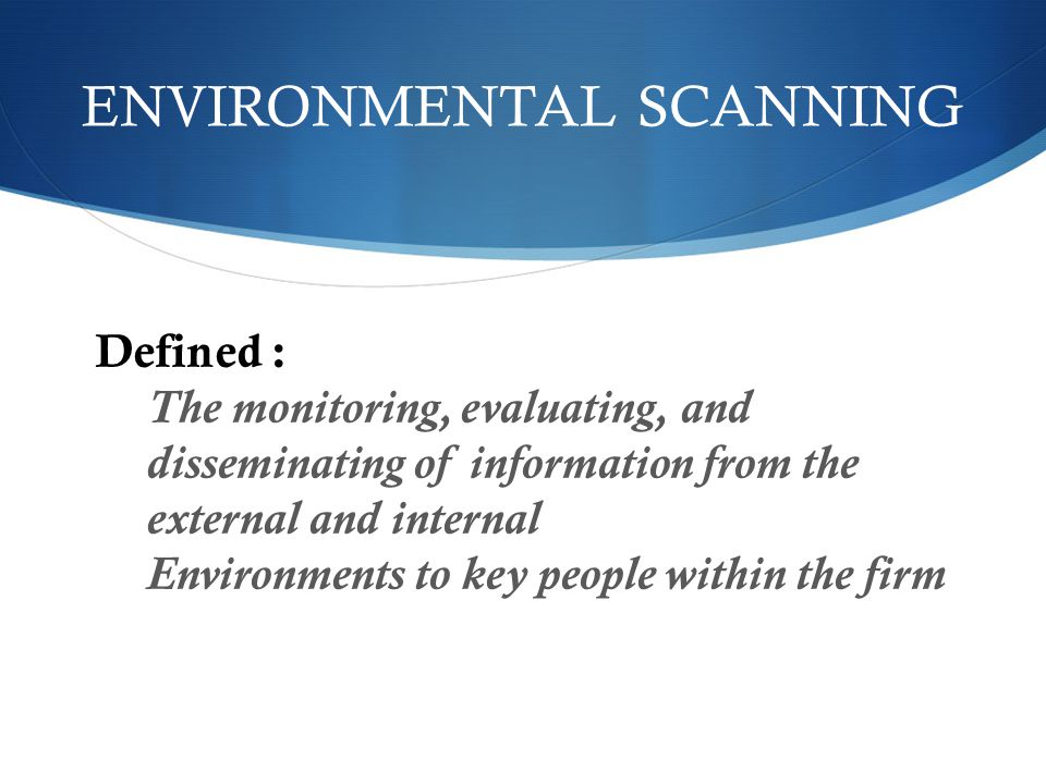 ENVIRONMENTAL SCANNING Defined : The monitoring, evaluating, and disseminating of information from the external and internal Environments to key people within the firm
