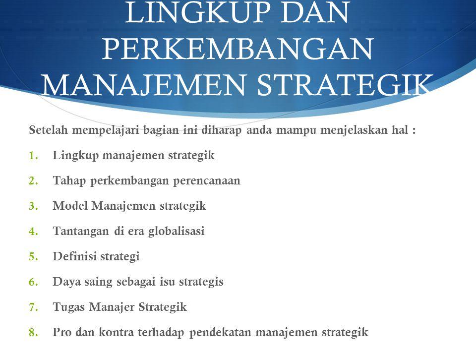 LINGKUP DAN PERKEMBANGAN MANAJEMEN STRATEGIK Setelah mempelajari bagian ini diharap anda mampu menjelaskan hal : 1. Lingkup manajemen strategik 2. Tah