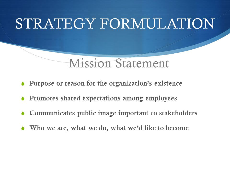 STRATEGY FORMULATION  Purpose or reason for the organization's existence  Promotes shared expectations among employees  Communicates public image important to stakeholders  Who we are, what we do, what we'd like to become Mission Statement
