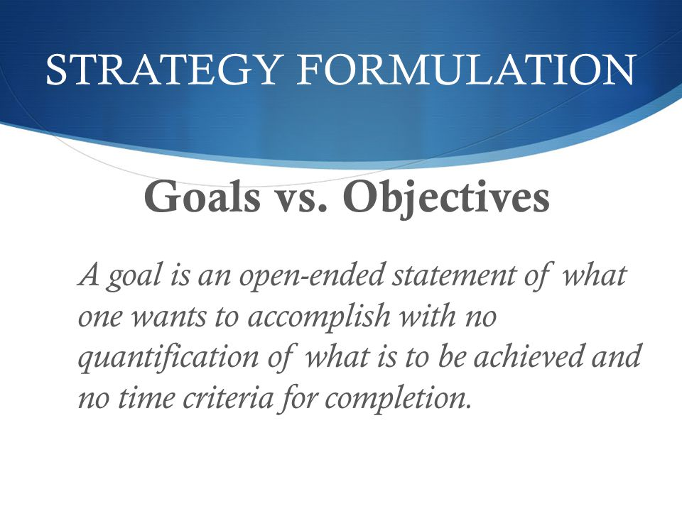 STRATEGY FORMULATION Goals vs. Objectives A goal is an open-ended statement of what one wants to accomplish with no quantification of what is to be ac