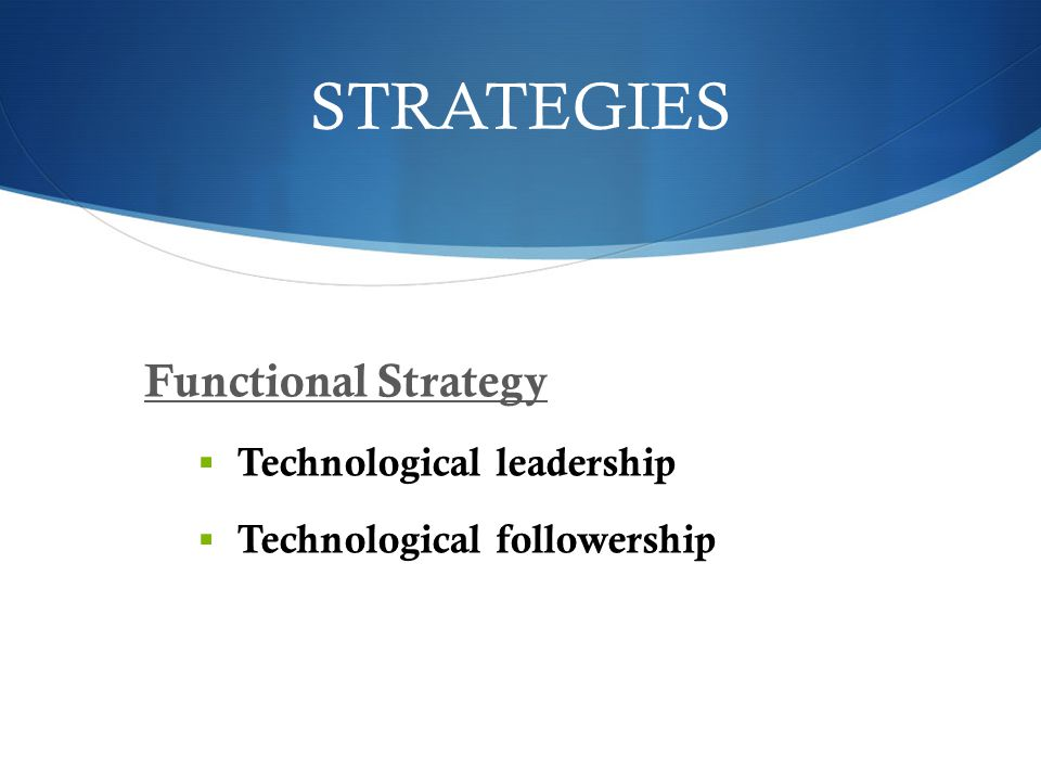 STRATEGIES Functional Strategy  Technological leadership  Technological followership