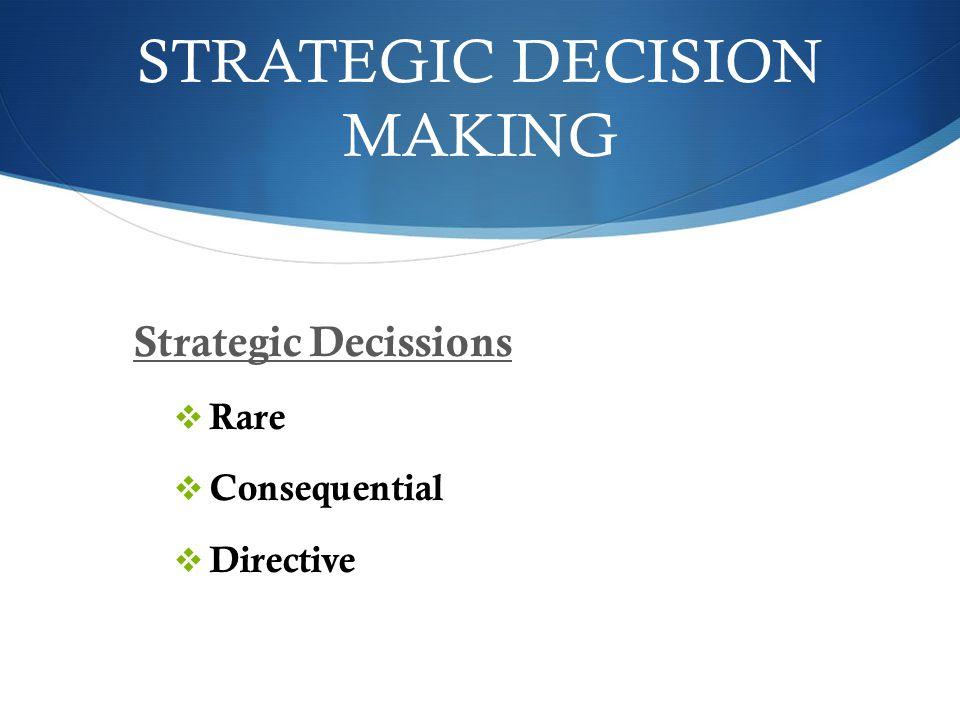 STRATEGIC DECISION MAKING Strategic Decissions  Rare  Consequential  Directive