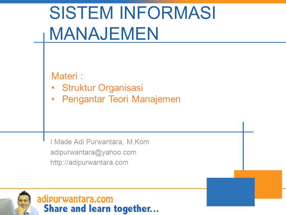 SISTEM INFORMASI MANAJEMEN I Made Adi Purwantara, M.Kom adipurwantara@yahoo.com http://adipurwantara.com Materi : •Struktur Organisasi •Pengantar Teor
