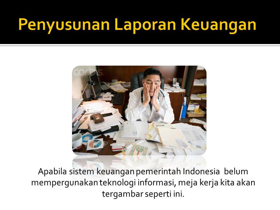 Apabila sistem keuangan pemerintah Indonesia belum mempergunakan teknologi informasi, meja kerja kita akan tergambar seperti ini.