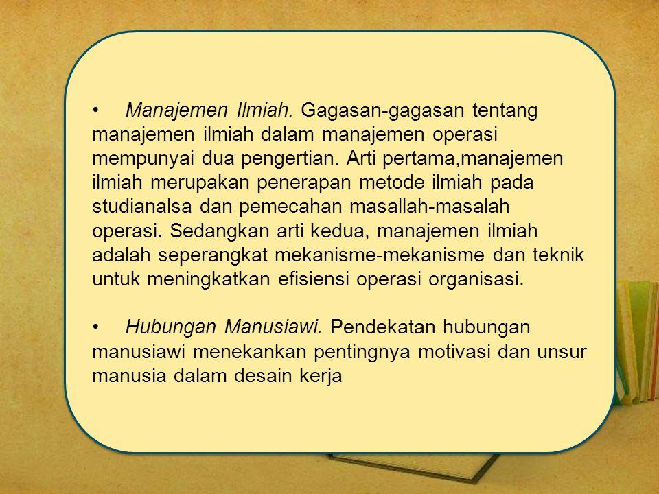 •Manajemen Ilmiah. Gagasan-gagasan tentang manajemen ilmiah dalam manajemen operasi mempunyai dua pengertian. Arti pertama,manajemen ilmiah merupakan