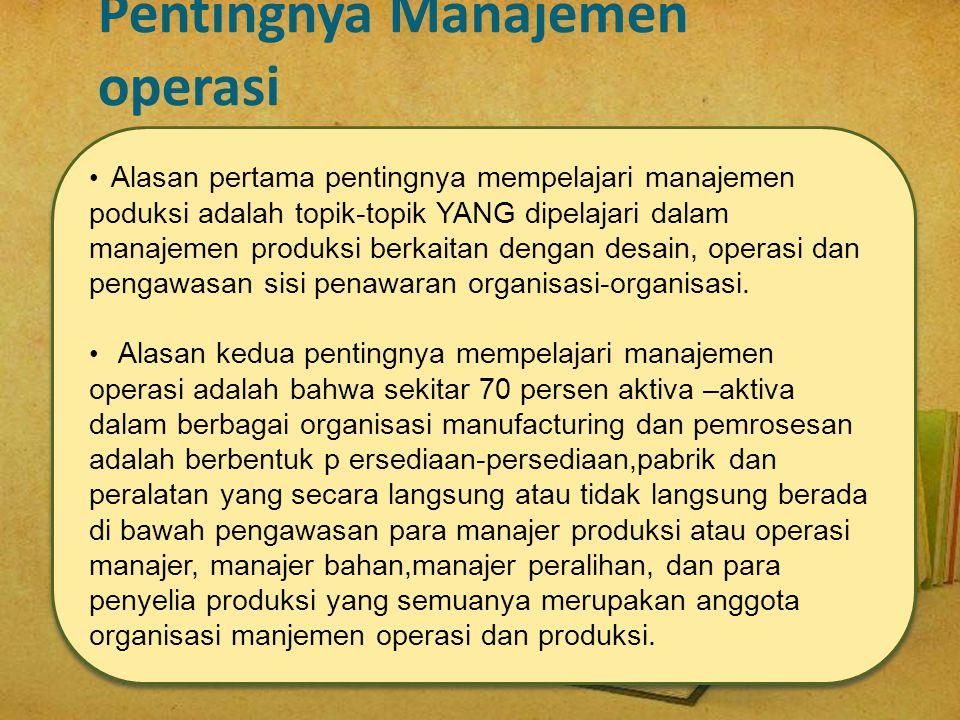 Pentingnya Manajemen operasi • Alasan pertama pentingnya mempelajari manajemen poduksi adalah topik-topik YANG dipelajari dalam manajemen produksi ber