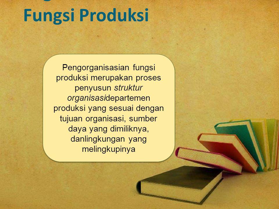 Pengorganisasian fungsi produksi merupakan proses penyusun struktur organisasidepartemen produksi yang sesuai dengan tujuan organisasi, sumber daya ya