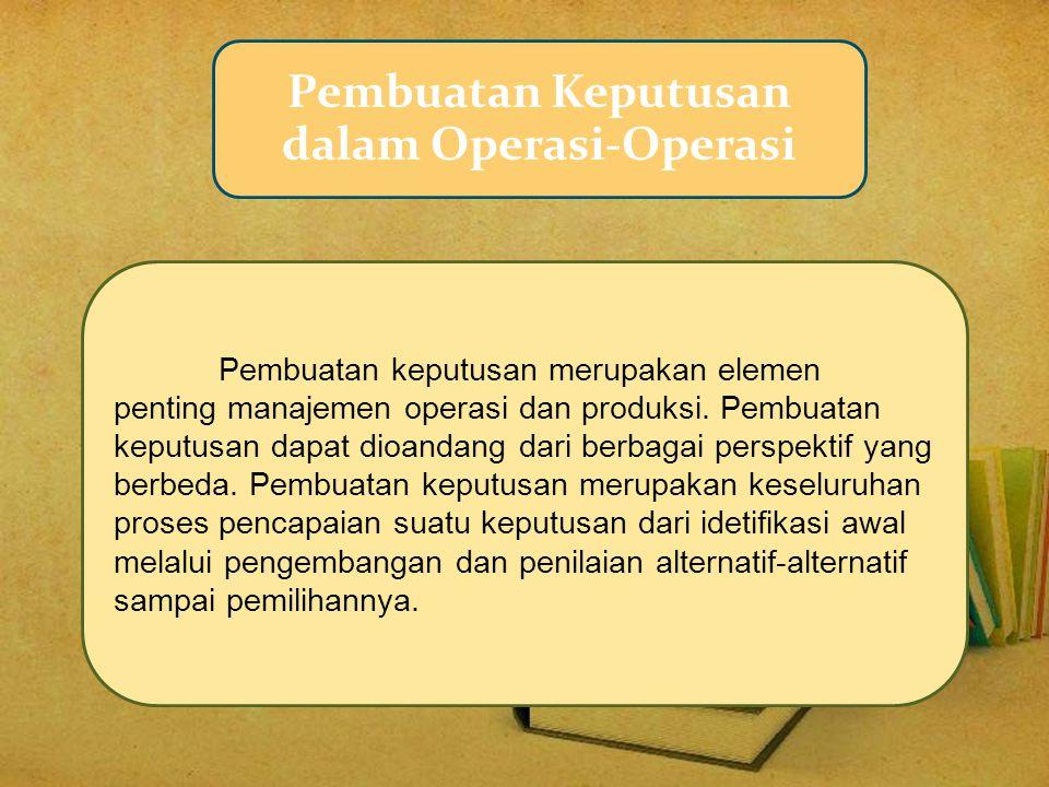 Pembuatan Keputusan dalam Operasi-Operasi Pembuatan keputusan merupakan elemen penting manajemen operasi dan produksi. Pembuatan keputusan dapat dioan