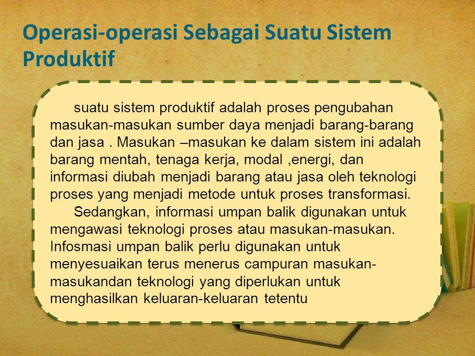 Operasi-operasi Sebagai Suatu Sistem Produktif suatu sistem produktif adalah proses pengubahan masukan-masukan sumber daya menjadi barang-barang dan j