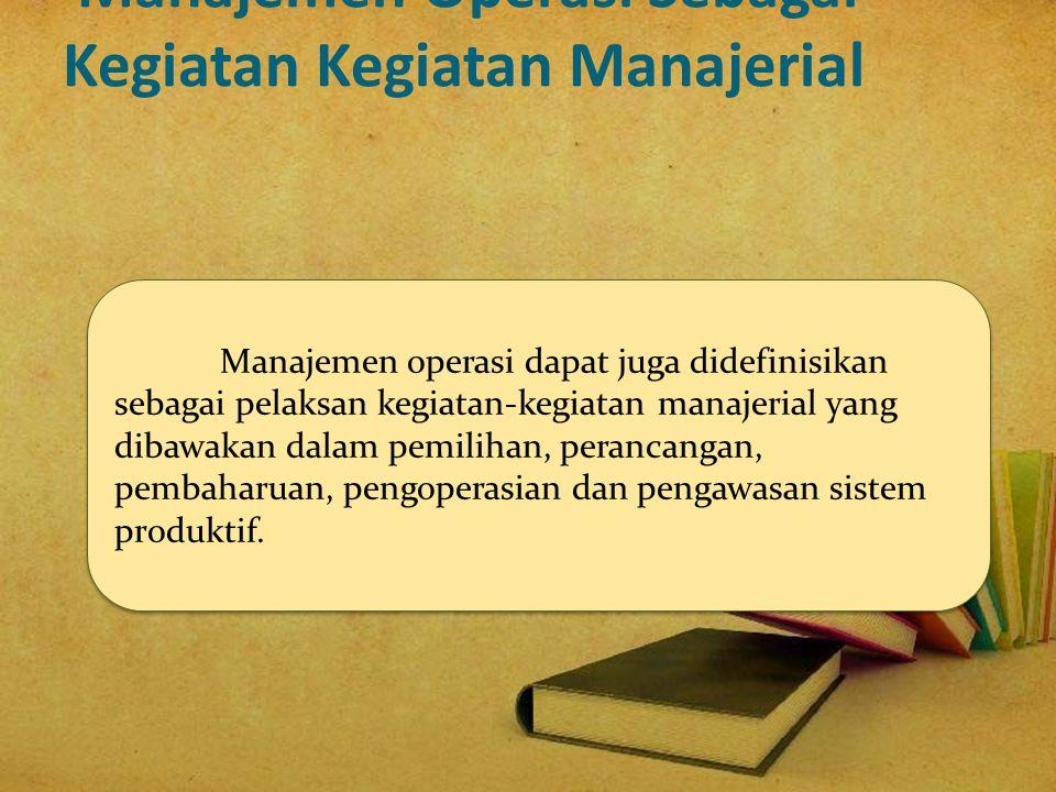 Manajemen operasi dapat juga didefinisikan sebagai pelaksan kegiatan-kegiatan manajerial yang dibawakan dalam pemilihan, perancangan, pembaharuan, pen