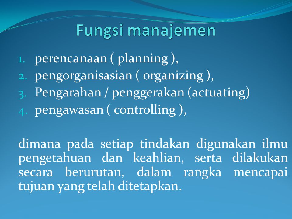 1. perencanaan ( planning ), 2. pengorganisasian ( organizing ), 3. Pengarahan / penggerakan (actuating) 4. pengawasan ( controlling ), dimana pada se