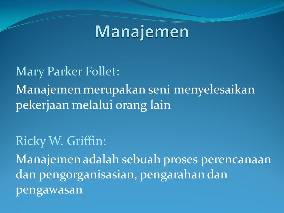 Mary Parker Follet: Manajemen merupakan seni menyelesaikan pekerjaan melalui orang lain Ricky W. Griffin: Manajemen adalah sebuah proses perencanaan d